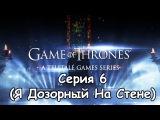 Game Of Thrones - Серия 6 (Я Дозорный На Стене)