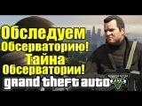 GTA 5 - Исследуем Обсерваторию [Тайна ОБСЕРВАТОРИ] - Загадки и тайны!