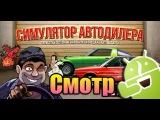Посмотрим на Симулятор Автодилера [Android]