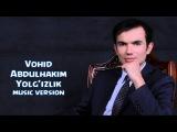 Vohid Abdulhakim - Yolg'izlik | Вохид Абдулхаким - Ёлгилик (music version)