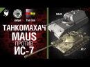 Maus против ИС-7 - Танкомахач №13 - от ukdpe Арбузный и TheGUN World of Tanks