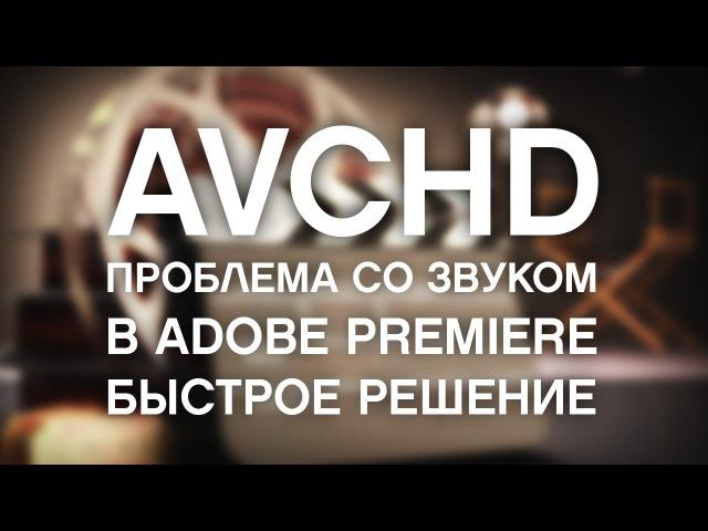 AVCHD: нет звук в Adobe Premiere (быстрое решение) / AVCHD No sound problem quick fix