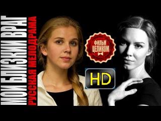 Мой близкий враг 2015 HD. Русские мелодрамы 2015 смотреть онлайн сериал кино фильм HD
