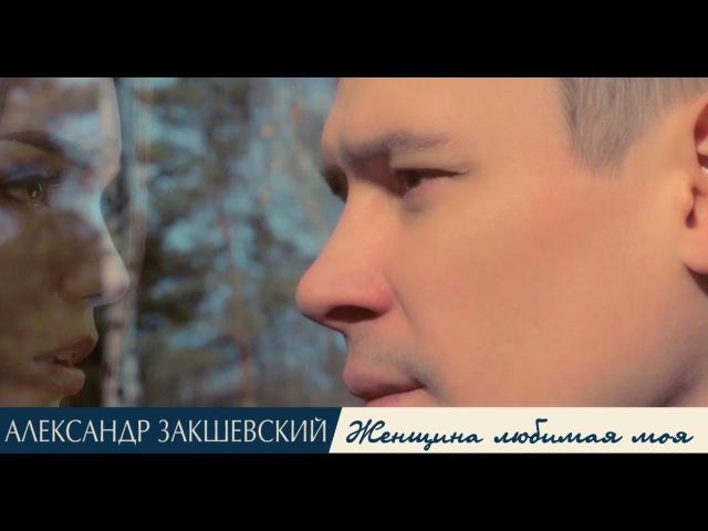 Александр Закшевский - «Женщина любимая моя» (Official Video)