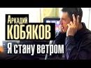 Аркадий Кобяков - Я стану ветром
