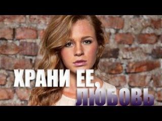 Храни ее любовь 2015 Мелодрама  Русская мелодрама  смотреть онлайн в хорошем качестве HD