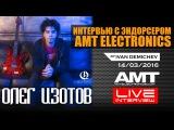 ОЛЕГ ИЗОТОВ интервью с эндорсером AMT Electronics