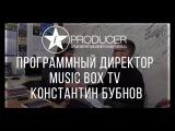 IPRODUCER - Константин Бубнов программный директор Music Box.