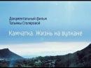 Камчатка. Жизнь на вулкане. Фильм Татьяны Столяровой