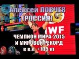 А.Ловчев (РФ) - Чемпион мира-2015 и мировой рекорд тяжелая атлетика в.к. + 105 кг / Weightlifting worlds champion
