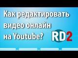 Как редактировать видео онлайн на Youtube? Вам не нужны сложные программы для видео-монтажа!