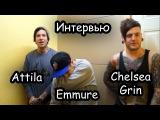 Интервью - Attilla Emmure Chelsea Grin