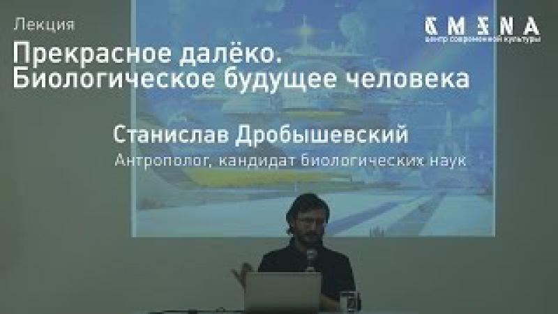 Станислав Дробышевский. Лекция «Биологическое будущее человека»