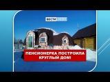 СФЕРА-ДОМА. Вести Алтай. Пенсионерка построила круглый дом!