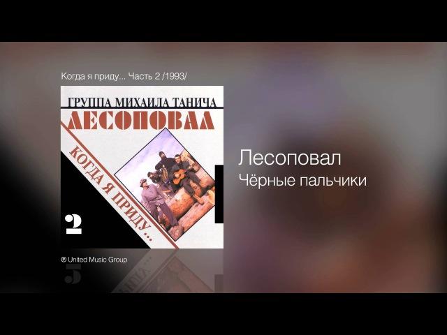 Группа Лесоповал - Чёрные пальчики - Когда я приду... Часть 2 /1993/