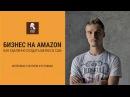 Бизнес на Амазон Как запустить бизнес в США и зарабатывать удаленно на Amazon Иго