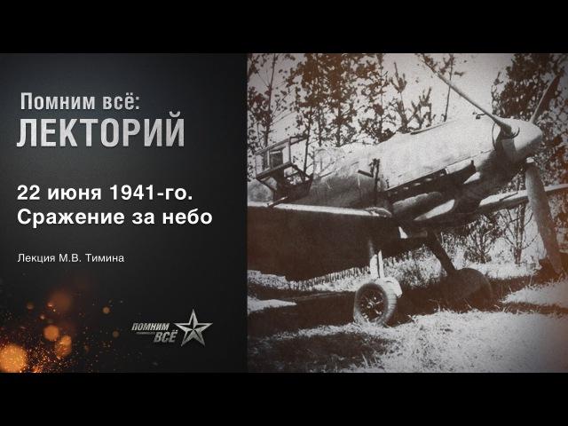 Лекция Михаила Тимина 22 июня 1941 года Сражение за небо