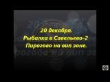 20 декабря рыбалка в Савельево-2 Пирогово