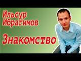 Ильсур Ибрагимов - знакомство.