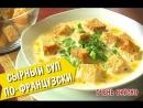 Сырный суп по-французски за 30 минут | Супер ужин-супер рецепт