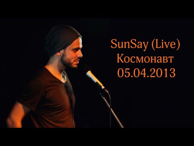 SunSay (Live, Космонавт / 05.04.2013)