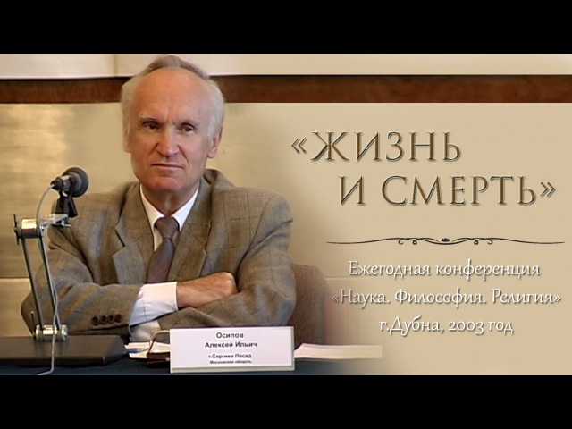 Жизнь и смерть (Конференция «Наука.Философия.Религия», г.Дубна, 2003) — Осипов А.И.