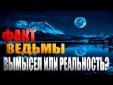 ФАКТ-ВЕДЬМЫ, ВЫМЫСЕЛ ИЛИ РЕАЛЬНОСТЬ
