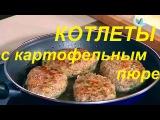 Котлеты с картофельным пюре-видео рецепт