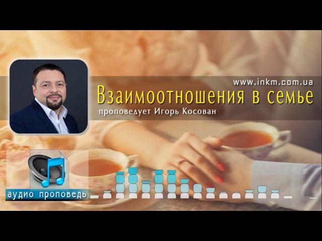 Аудио проповедь - Взаимоотношения в семье - Игорь Косован