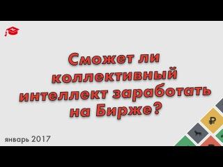 Брусов Михаил - Сможет ли коллективный интеллект заработать на бирже - 17 января 2017
