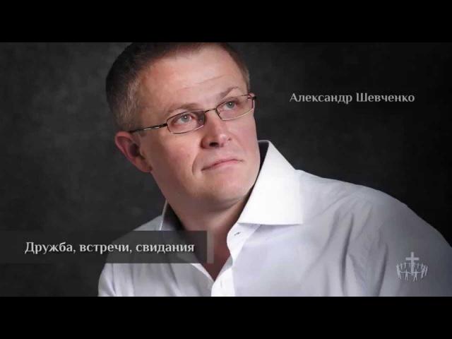 Проповедь Александр Шевченко Дружба встречи свидания