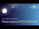 Шри Шри Рави Шанкар  Медитация в полнолуние  Sri Sri Ravi Shankar  Meditation at the Full Moon