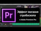 Эффект мигания стробоскопа в Adobe Premiere Pro