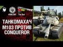 М103 против Conqueror - Танкомахач №36 - от ARBUZNY и TheGUN World of Tanks
