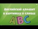 """""""АНГЛИЙСКИЙ АЛФАВИТ В КАРТИНКАХ И СЛОВАХ"""". Учим иностранные языки. Обучающее видео для детей."""
