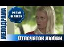 Мелодрама российская односерийная про деревню-Отпечаток любви . Мелодрамы про любовь и деревню