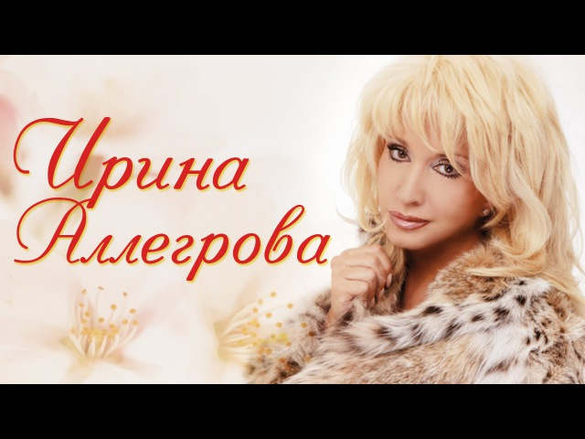 ИРИНА АЛЛЕГРОВА - ЛЮБИМЫЕ ПЕСНИ