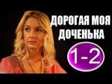 ДОРОГАЯ МОЯ ДОЧЕНЬКА 1-2 СЕРИЯ (2011)