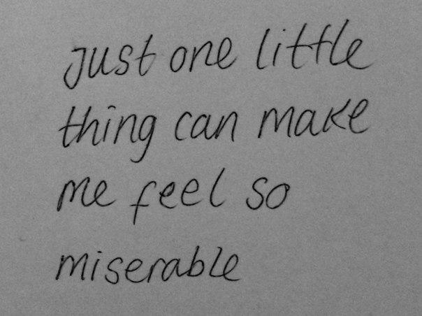 Даже любая мелочь может заставить меня почувствовать себя несчастной.