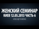 Женский семинар. Часть 6 Киев 12.05.2013 Александр Палиенко.