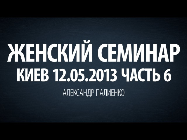 Женский семинар. Часть 6 (Киев 12.05.2013) Александр Палиенко.
