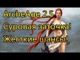 ArcheAge 2.5 ЗАТОЧКА И БОЛЬ, СНОВА ТЕСТ И СНОВА В БОЙ!
