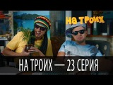 На троих - 23 серия - 1 сезон