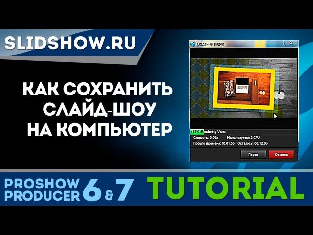 Как сохранить видео презентацию на компьютер из Proshow Producer