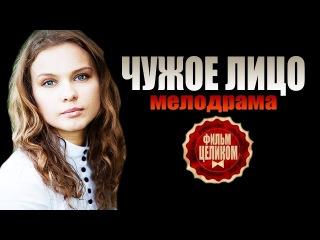 Мелодрама Чужое лицо (2015). Русские мелодрамы 2015 смотреть онлайн фильм кино сериал