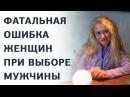 3 основные ошибки женщины при выборе СВОЕГО мужчины Как выбрать мужчину Юлия Ланске