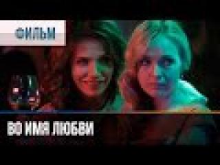 Во имя любви - Мелодрама | Фильмы и сериалы - Русские мелодрамы