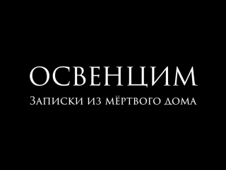 ОСВЕНЦИМ Записки из мёртвого дома трейлер