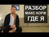 Как играть МАКС КОРЖ - ГДЕ Я на гитаре  Видео урок  Разбор