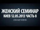 Женский семинар. Часть 8 Киев 12.05.2013 Александр Палиенко.